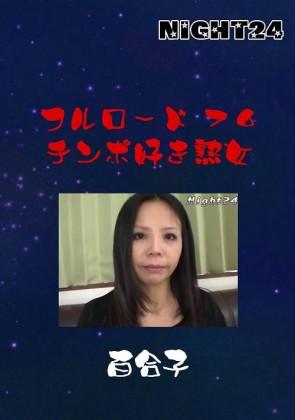 【無修正】 NIGHT24 フルロード 76 チンポ好き熟女 百合子