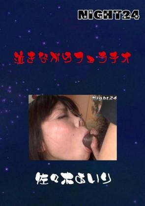 【無修正】 NIGHT24 泣きながらフェラチオ 佐々木あいり